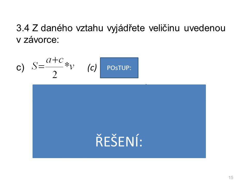 3.4 Z daného vztahu vyjádřete veličinu uvedenou v závorce: c) (c) 15 POsTUP: ŘEŠENÍ:
