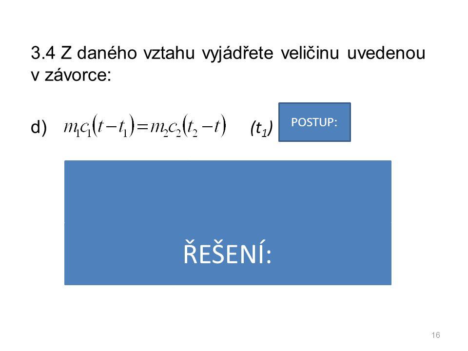 3.4 Z daného vztahu vyjádřete veličinu uvedenou v závorce: d) (t 1 ) 16 POSTUP: ŘEŠENÍ: