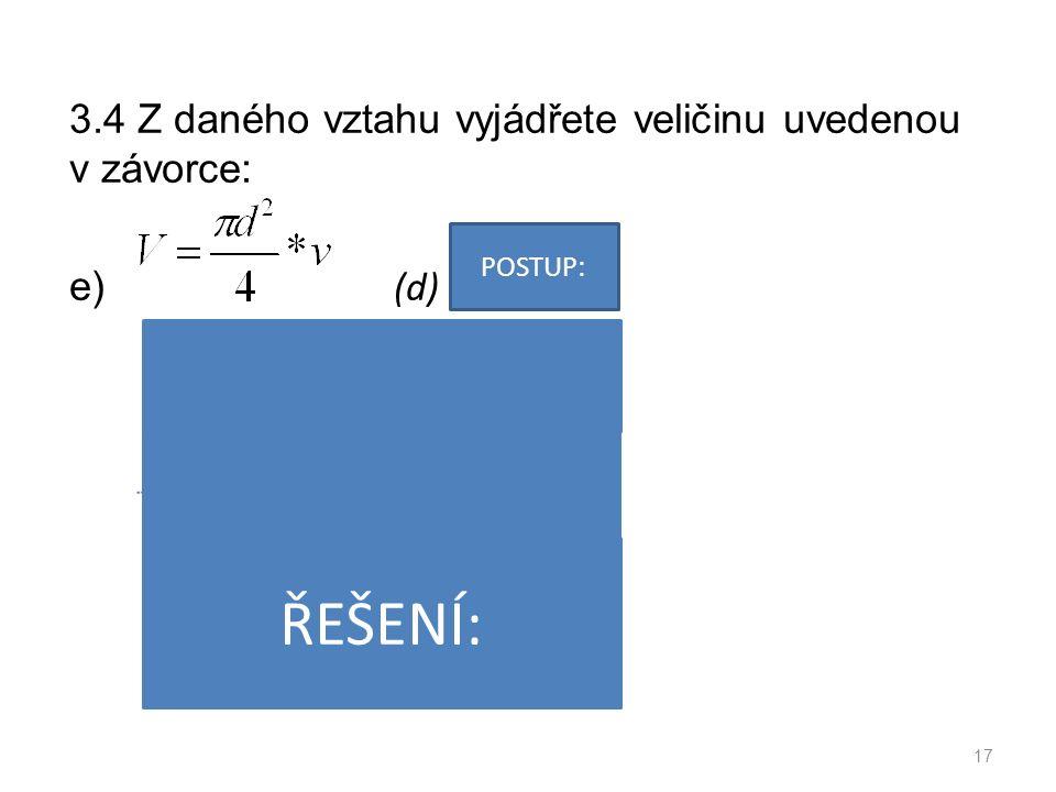 3.4 Z daného vztahu vyjádřete veličinu uvedenou v závorce: e) (d) 17 POSTUP: ŘEŠENÍ: