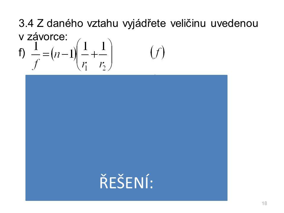 3.4 Z daného vztahu vyjádřete veličinu uvedenou v závorce: f) 18 ŘEŠENÍ: