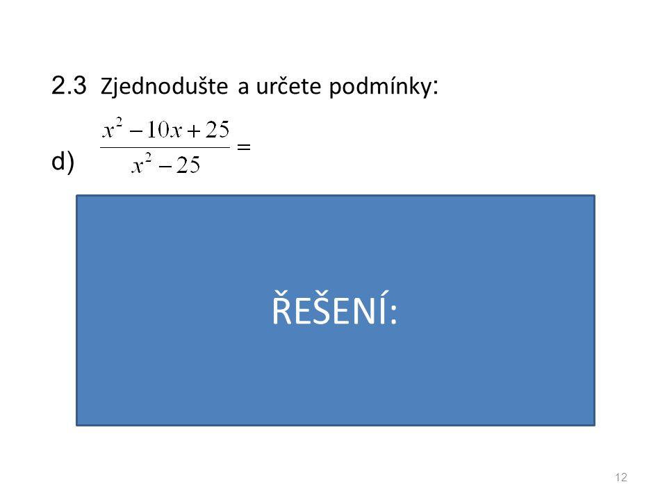 2.3 Zjednodušte a určete podmínky : d) 12 PODMÍNKY: VÝSLEDEK: ŘEŠENÍ: