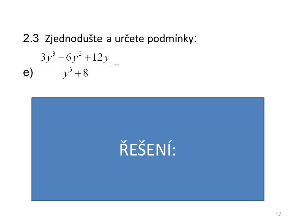 2.3 Zjednodušte a určete podmínky : e) 13 PODMÍNKY: VÝSLEDEK: ŘEŠENÍ: