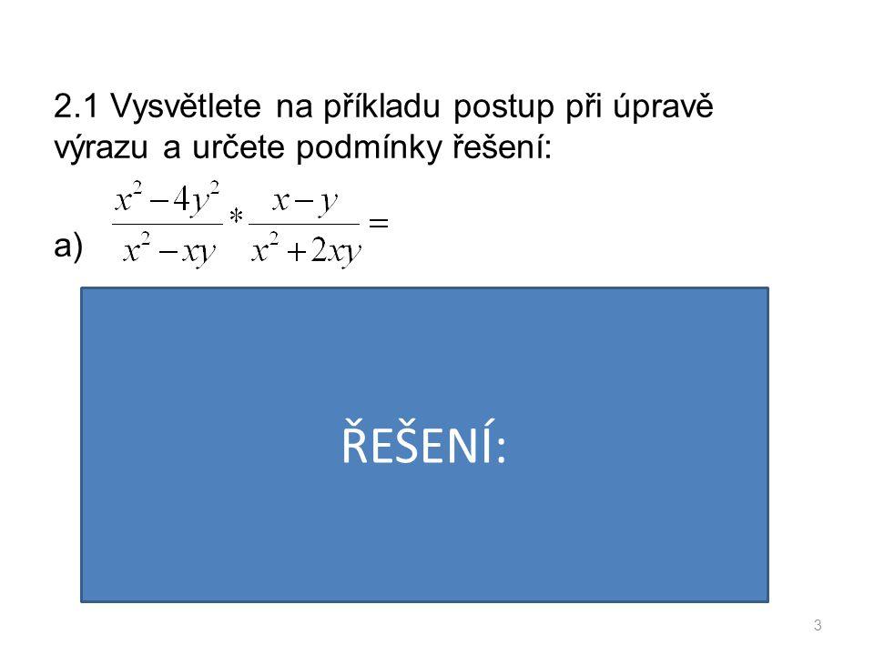 2.1 Vysvětlete na příkladu postup při úpravě výrazu a určete podmínky řešení: b) 4 PODMÍNKY: VÝSLEDEK: ŘEŠENÍ: