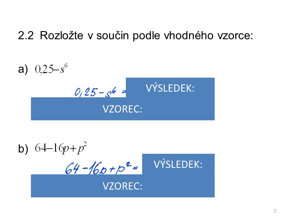 2.2 Rozložte v součin podle vhodného vzorce: a) b) 5 VÝSLEDEK: VZOREC: