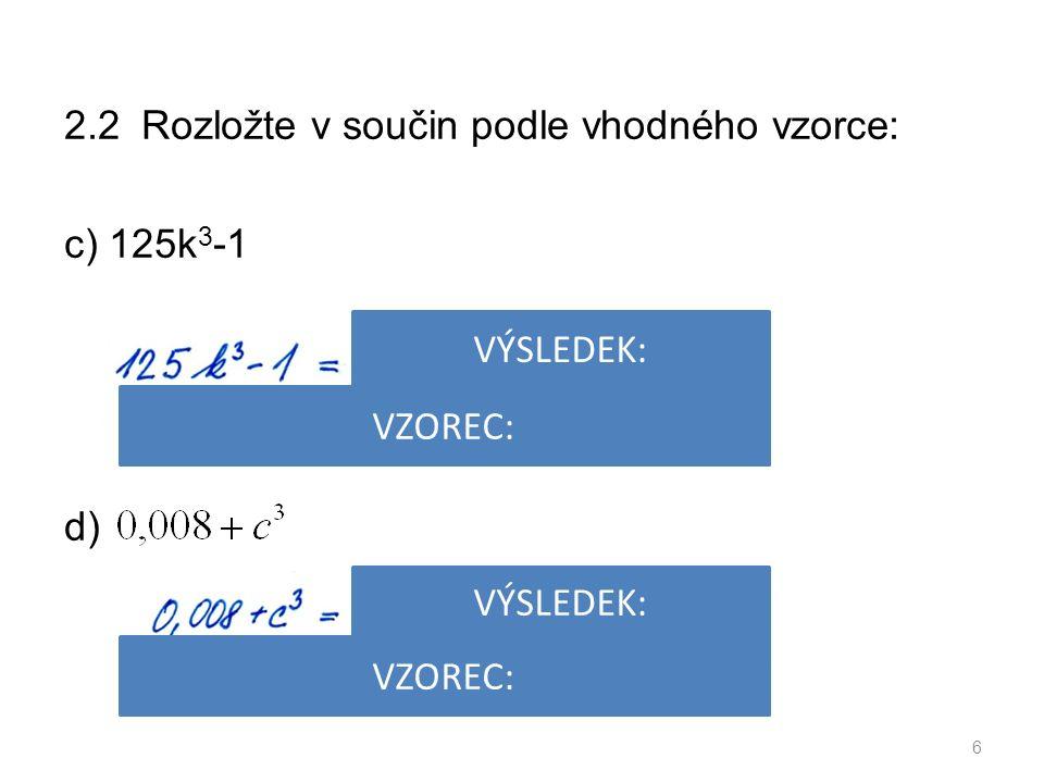 2.2 Rozložte v součin podle vhodného vzorce: c) 125k 3 -1 d) 6 VÝSLEDEK: VZOREC: