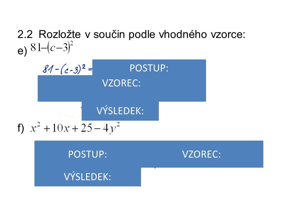 2.2 Rozložte v součin podle vhodného vzorce: e) f) POSTUP: VÝSLEDEK: VZOREC: POSTUP: VZOREC: