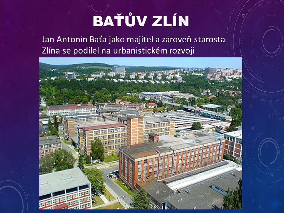 BAŤŮV ZLÍN Jan Antonín Baťa jako majitel a zároveň starosta Zlína se podílel na urbanistickém rozvoji