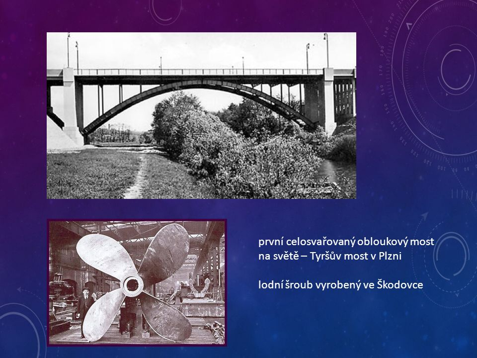 první celosvařovaný obloukový most na světě – Tyršův most v Plzni lodní šroub vyrobený ve Škodovce