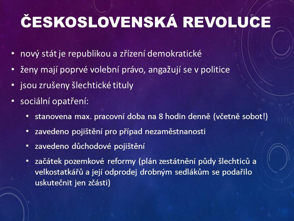 ČESKOSLOVENSKÁ REVOLUCE nový stát je republikou a zřízení demokratické ženy mají poprvé volební právo, angažují se v politice jsou zrušeny šlechtické tituly sociální opatření: stanovena max.