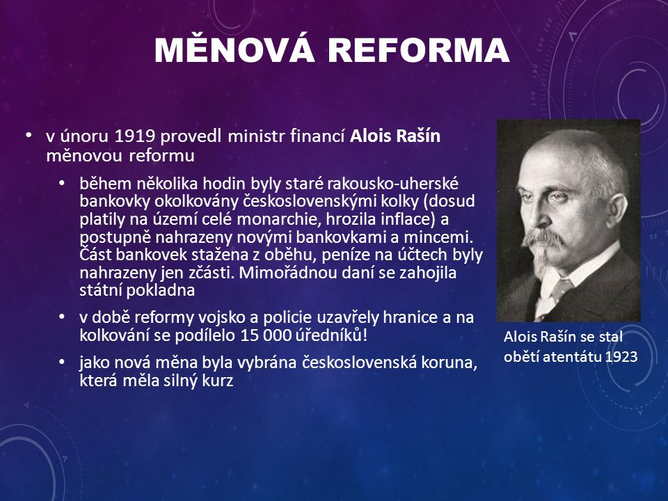 MĚNOVÁ REFORMA v únoru 1919 provedl ministr financí Alois Rašín měnovou reformu během několika hodin byly staré rakousko-uherské bankovky okolkovány československými kolky (dosud platily na území celé monarchie, hrozila inflace) a postupně nahrazeny novými bankovkami a mincemi.