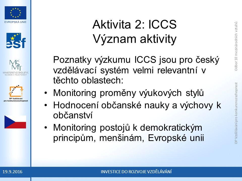 OP Vzdělávání pro konkurenceschopnost Odbor 10 mezinárodních vztahů INVESTICE DO ROZVOJE VZDĚLÁVÁNÍ Aktivita 2: ICCS Význam aktivity Poznatky výzkumu ICCS jsou pro český vzdělávací systém velmi relevantní v těchto oblastech: Monitoring proměny výukových stylů Hodnocení občanské nauky a výchovy k občanství Monitoring postojů k demokratickým principům, menšinám, Evropské unii 19.9.2016