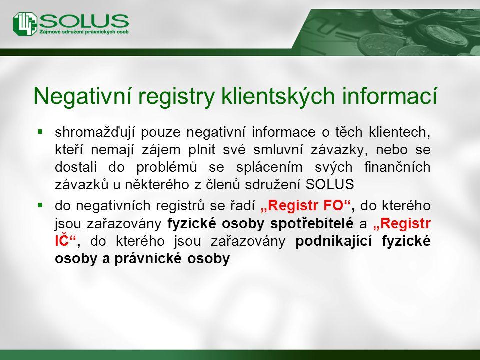 """ shromažďují pouze negativní informace o těch klientech, kteří nemají zájem plnit své smluvní závazky, nebo se dostali do problémů se splácením svých finančních závazků u některého z členů sdružení SOLUS  do negativních registrů se řadí """"Registr FO , do kterého jsou zařazovány fyzické osoby spotřebitelé a """"Registr IČ , do kterého jsou zařazovány podnikající fyzické osoby a právnické osoby Negativní registry klientských informací"""