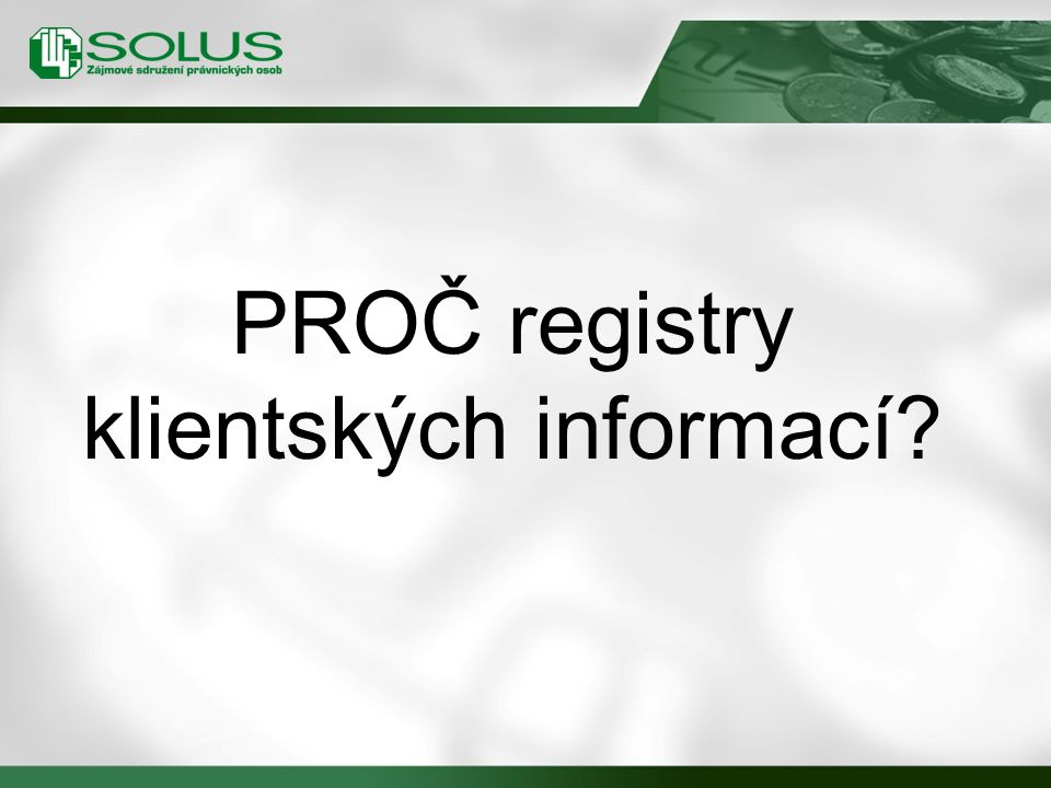 Registry klientských informací v ČR …podle typu informací, které obsahují: negativní registry (upozorňují na výši závazků klienta po splatnosti) pozitivně-negativní registry (avizují i celkový objem dosud splácených závazků) …podle přidané hodnoty informací: jednosektorové registry vícesektorové registry 14