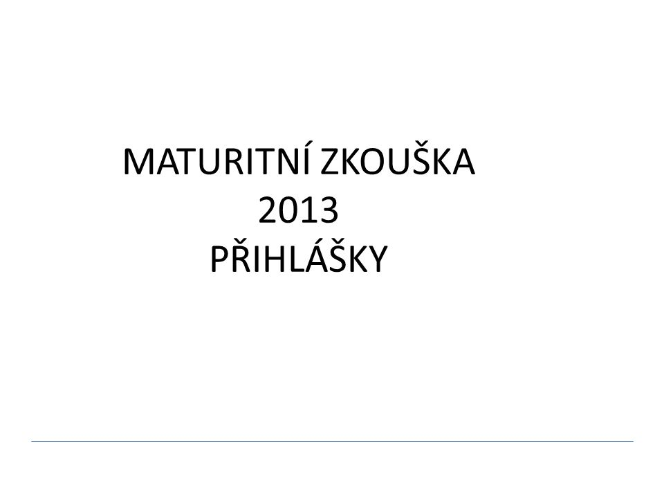 MATURITNÍ ZKOUŠKA 2013 PŘIHLÁŠKY