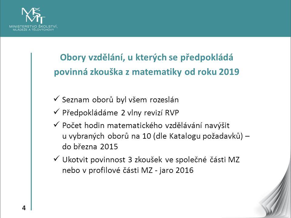 4 Obory vzdělání, u kterých se předpokládá povinná zkouška z matematiky od roku 2019 Seznam oborů byl všem rozeslán Předpokládáme 2 vlny revizí RVP Počet hodin matematického vzdělávání navýšit u vybraných oborů na 10 (dle Katalogu požadavků) – do března 2015 Ukotvit povinnost 3 zkoušek ve společné části MZ nebo v profilové části MZ - jaro 2016