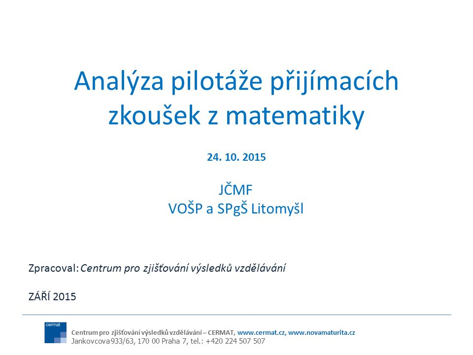 Centrum pro zjišťování výsledků vzdělávání – CERMAT, www.cermat.cz, www.novamaturita.cz Jankovcova 933/63, 170 00 Praha 7, tel.: +420 224 507 507 Analýza pilotáže přijímacích zkoušek z matematiky JČMF VOŠP a SPgŠ Litomyšl 24.