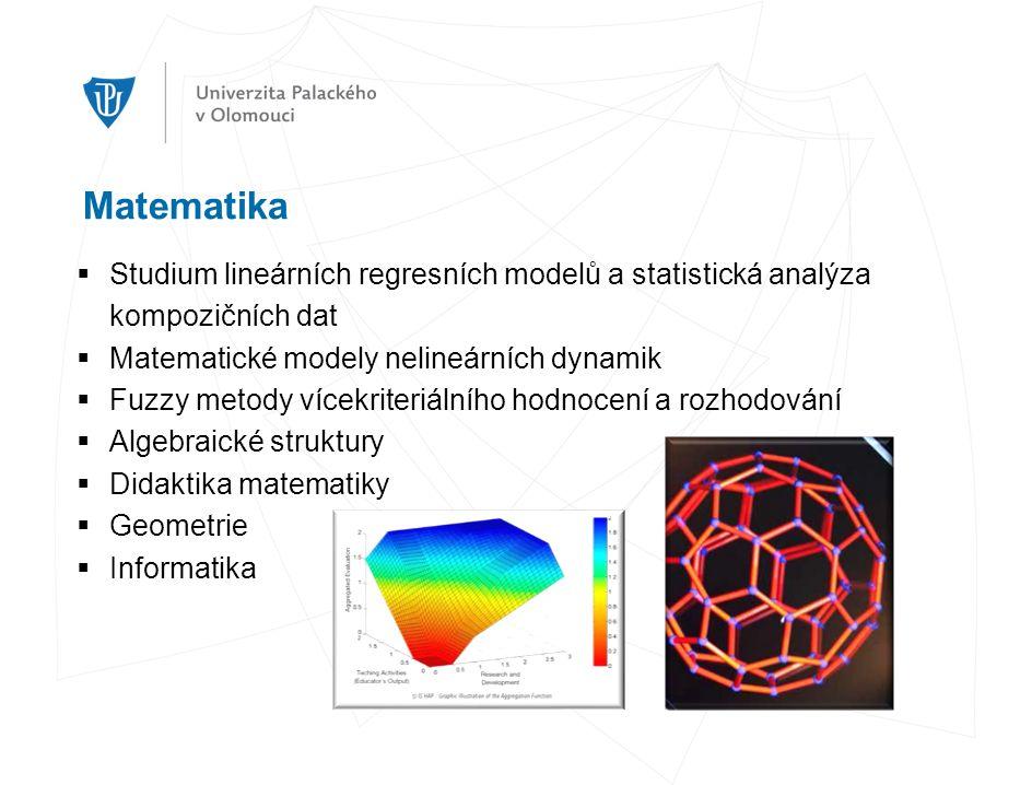 Matematika  Studium lineárních regresních modelů a statistická analýza kompozičních dat  Matematické modely nelineárních dynamik  Fuzzy metody vícekriteriálního hodnocení a rozhodování  Algebraické struktury  Didaktika matematiky  Geometrie  Informatika