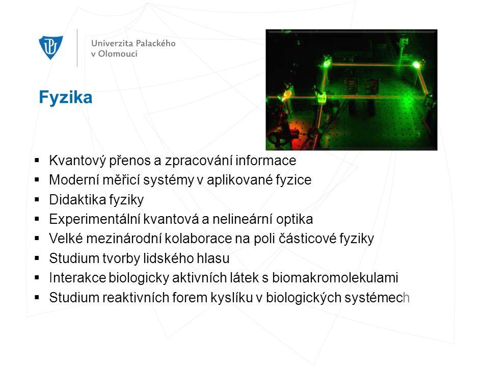 Fyzika  Kvantový přenos a zpracování informace  Moderní měřicí systémy v aplikované fyzice  Didaktika fyziky  Experimentální kvantová a nelineární optika  Velké mezinárodní kolaborace na poli částicové fyziky  Studium tvorby lidského hlasu  Interakce biologicky aktivních látek s biomakromolekulami  Studium reaktivních forem kyslíku v biologických systémech