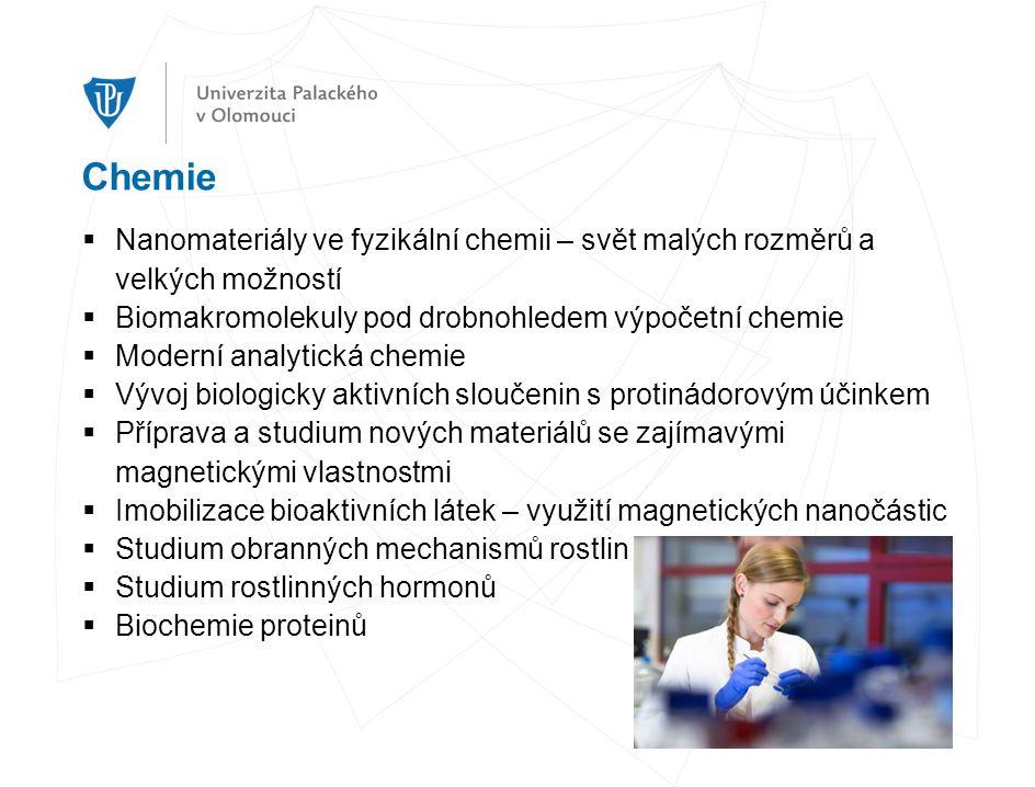 Chemie  Nanomateriály ve fyzikální chemii – svět malých rozměrů a velkých možností  Biomakromolekuly pod drobnohledem výpočetní chemie  Moderní analytická chemie  Vývoj biologicky aktivních sloučenin s protinádorovým účinkem  Příprava a studium nových materiálů se zajímavými magnetickými vlastnostmi  Imobilizace bioaktivních látek – využití magnetických nanočástic  Studium obranných mechanismů rostlin  Studium rostlinných hormonů  Biochemie proteinů