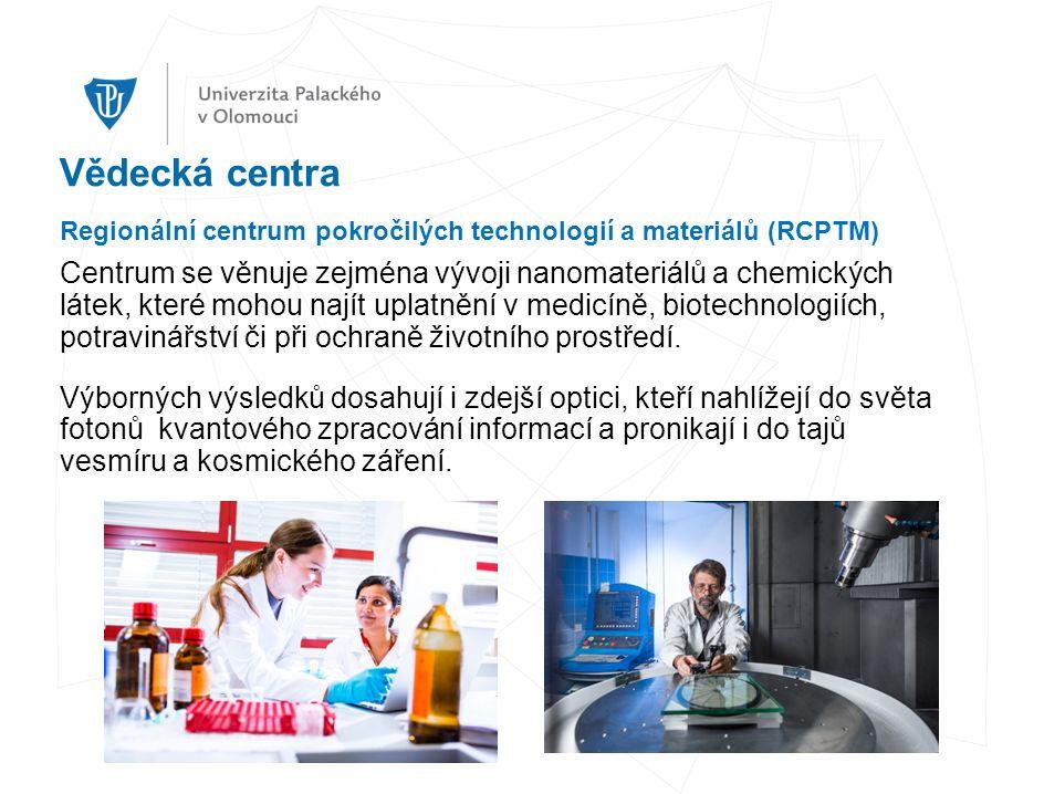 Vědecká centra Regionální centrum pokročilých technologií a materiálů (RCPTM) Centrum se věnuje zejména vývoji nanomateriálů a chemických látek, které mohou najít uplatnění v medicíně, biotechnologiích, potravinářství či při ochraně životního prostředí.