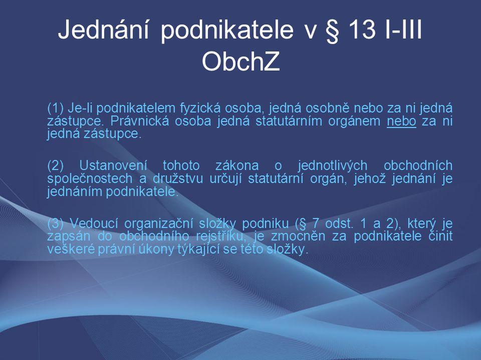 Jednání podnikatele v § 13 I-III ObchZ (1) Je-li podnikatelem fyzická osoba, jedná osobně nebo za ni jedná zástupce.
