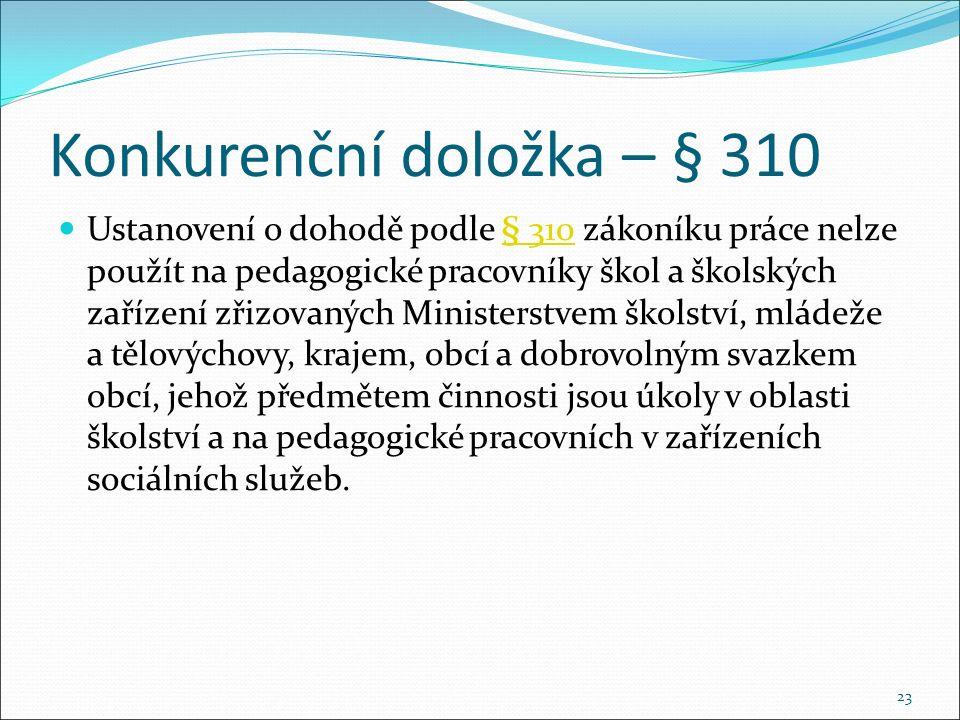 Konkurenční doložka – § 310 Ustanovení o dohodě podle § 310 zákoníku práce nelze použít na pedagogické pracovníky škol a školských zařízení zřizovaných Ministerstvem školství, mládeže a tělovýchovy, krajem, obcí a dobrovolným svazkem obcí, jehož předmětem činnosti jsou úkoly v oblasti školství a na pedagogické pracovních v zařízeních sociálních služeb.§ 310 23