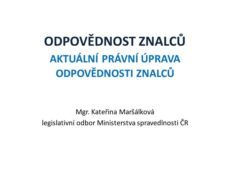ODPOVĚDNOST ZNALCŮ AKTUÁLNÍ PRÁVNÍ ÚPRAVA ODPOVĚDNOSTI ZNALCŮ Mgr. Kateřina Maršálková legislativní odbor Ministerstva spravedlnosti ČR