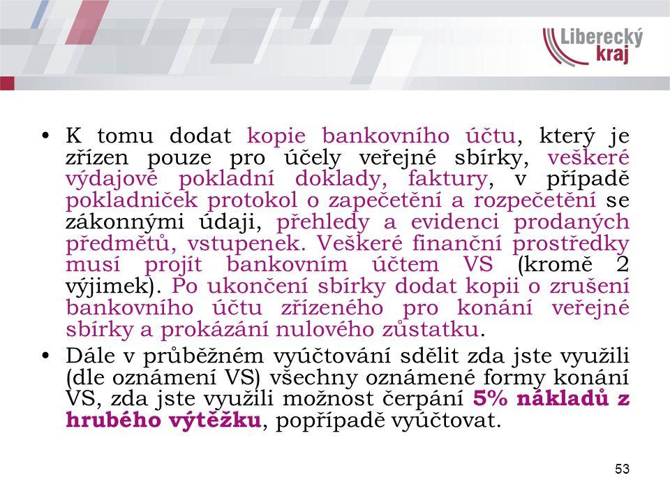 53 K tomu dodat kopie bankovního účtu, který je zřízen pouze pro účely veřejné sbírky, veškeré výdajové pokladní doklady, faktury, v případě pokladniček protokol o zapečetění a rozpečetění se zákonnými údaji, přehledy a evidenci prodaných předmětů, vstupenek.