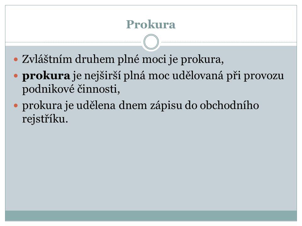 Prokura Zvláštním druhem plné moci je prokura, prokura je nejširší plná moc udělovaná při provozu podnikové činnosti, prokura je udělena dnem zápisu do obchodního rejstříku.