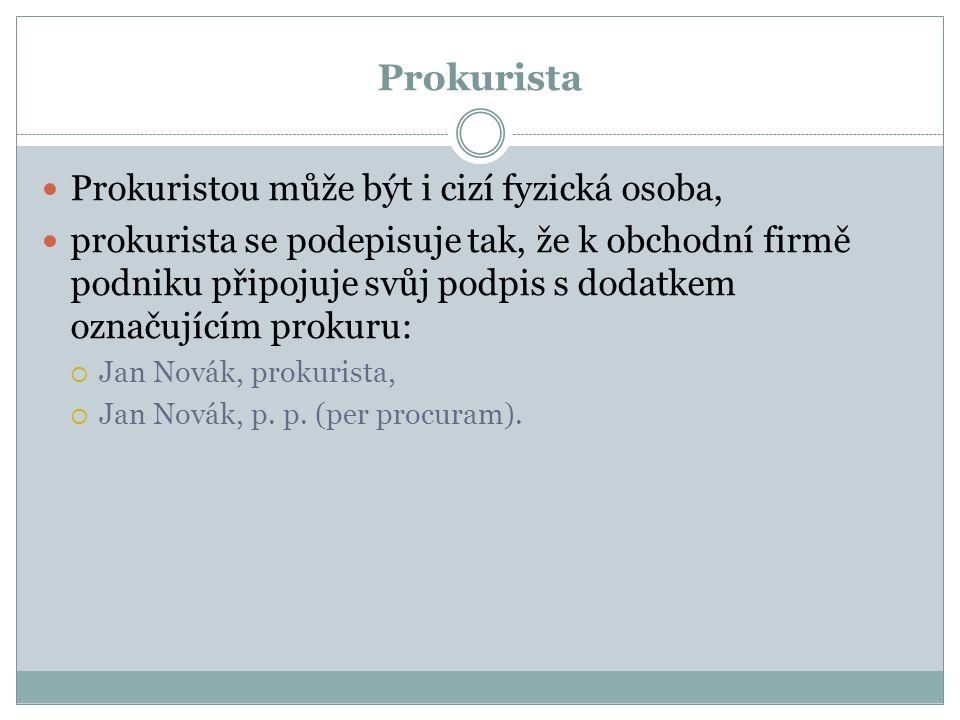 Prokurista Prokuristou může být i cizí fyzická osoba, prokurista se podepisuje tak, že k obchodní firmě podniku připojuje svůj podpis s dodatkem označujícím prokuru:  Jan Novák, prokurista,  Jan Novák, p.