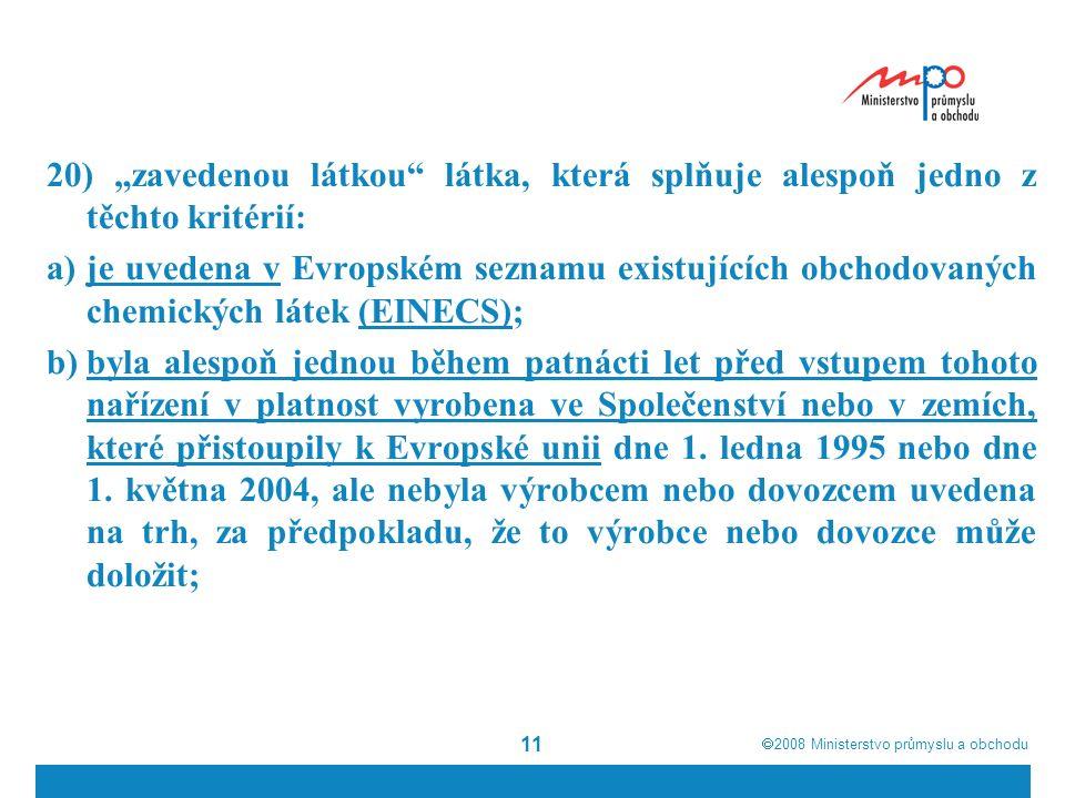 """ 2008  Ministerstvo průmyslu a obchodu 11 20) """"zavedenou látkou látka, která splňuje alespoň jedno z těchto kritérií: a)je uvedena v Evropském seznamu existujících obchodovaných chemických látek (EINECS); b)byla alespoň jednou během patnácti let před vstupem tohoto nařízení v platnost vyrobena ve Společenství nebo v zemích, které přistoupily k Evropské unii dne 1."""