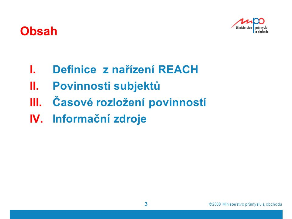  2008  Ministerstvo průmyslu a obchodu 3 Obsah I.Definice z nařízení REACH II.Povinnosti subjektů III.Časové rozložení povinností IV.Informační zdroje