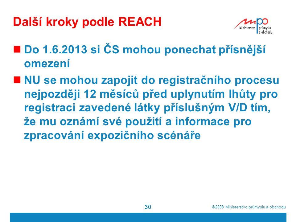  2008  Ministerstvo průmyslu a obchodu 30 Další kroky podle REACH Do 1.6.2013 si ČS mohou ponechat přísnější omezení NU se mohou zapojit do registračního procesu nejpozději 12 měsíců před uplynutím lhůty pro registraci zavedené látky příslušným V/D tím, že mu oznámí své použití a informace pro zpracování expozičního scénáře