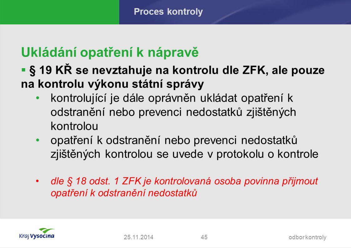 Proces kontroly Ukládání opatření k nápravě  § 19 KŘ se nevztahuje na kontrolu dle ZFK, ale pouze na kontrolu výkonu státní správy kontrolující je dále oprávněn ukládat opatření k odstranění nebo prevenci nedostatků zjištěných kontrolou opatření k odstranění nebo prevenci nedostatků zjištěných kontrolou se uvede v protokolu o kontrole dle § 18 odst.