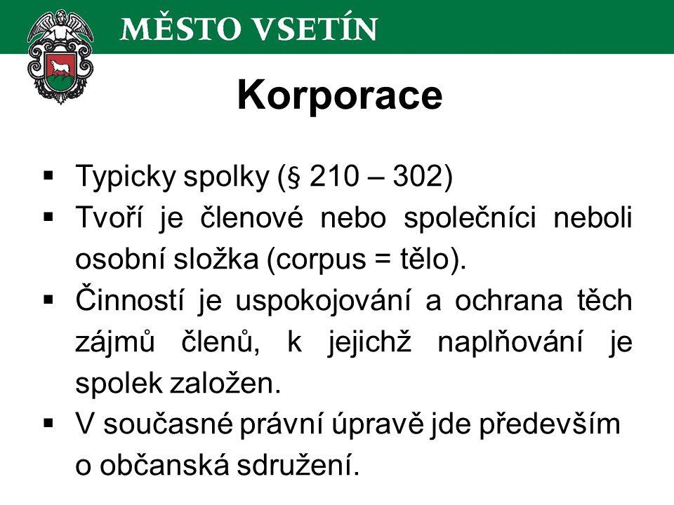 Korporace  Typicky spolky (§ 210 – 302)  Tvoří je členové nebo společníci neboli osobní složka (corpus = tělo).