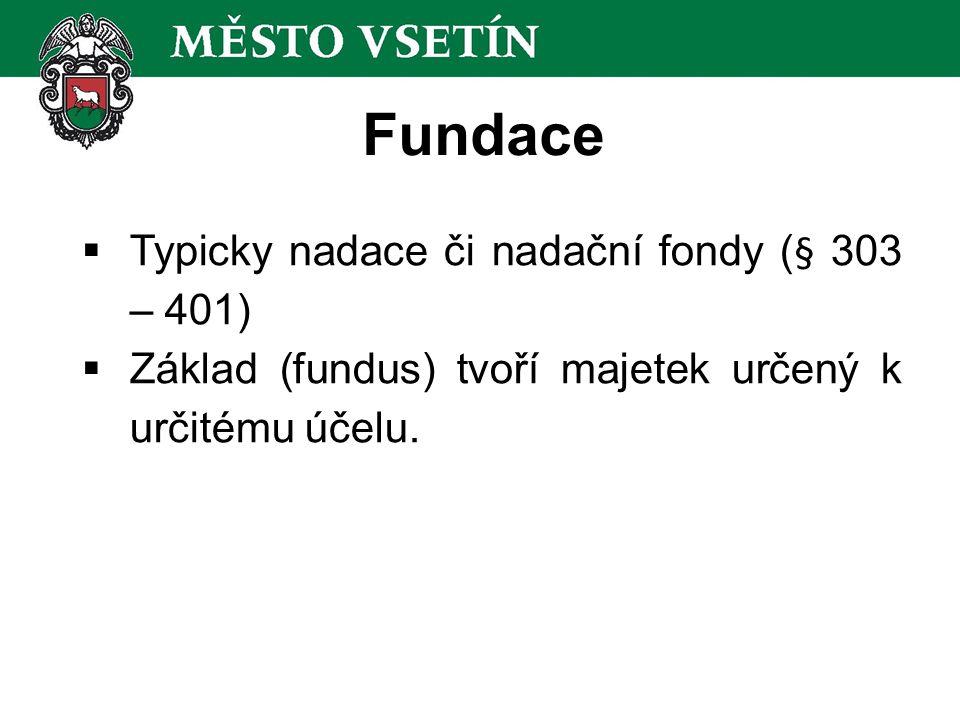 Fundace  Typicky nadace či nadační fondy (§ 303 – 401)  Základ (fundus) tvoří majetek určený k určitému účelu.