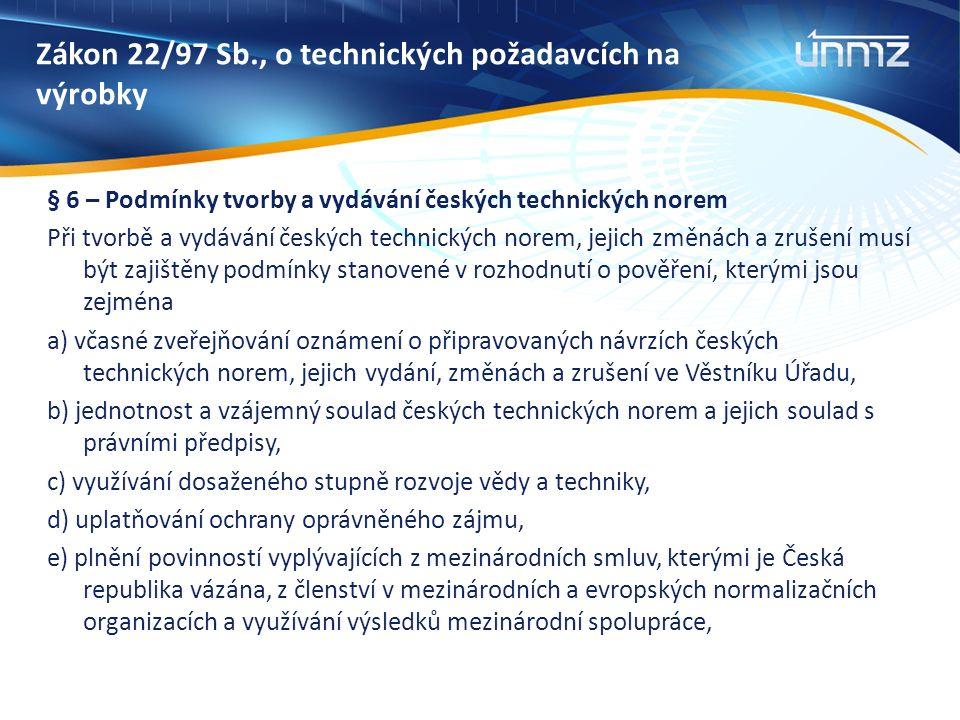 Zákon 22/97 Sb., o technických požadavcích na výrobky § 6 – Podmínky tvorby a vydávání českých technických norem Při tvorbě a vydávání českých technických norem, jejich změnách a zrušení musí být zajištěny podmínky stanovené v rozhodnutí o pověření, kterými jsou zejména a) včasné zveřejňování oznámení o připravovaných návrzích českých technických norem, jejich vydání, změnách a zrušení ve Věstníku Úřadu, b) jednotnost a vzájemný soulad českých technických norem a jejich soulad s právními předpisy, c) využívání dosaženého stupně rozvoje vědy a techniky, d) uplatňování ochrany oprávněného zájmu, e) plnění povinností vyplývajících z mezinárodních smluv, kterými je Česká republika vázána, z členství v mezinárodních a evropských normalizačních organizacích a využívání výsledků mezinárodní spolupráce,