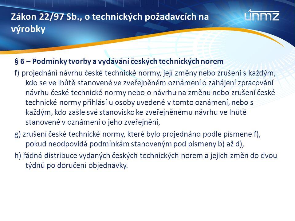 Zákon 22/97 Sb., o technických požadavcích na výrobky § 6 – Podmínky tvorby a vydávání českých technických norem f) projednání návrhu české technické normy, její změny nebo zrušení s každým, kdo se ve lhůtě stanovené ve zveřejněném oznámení o zahájení zpracování návrhu české technické normy nebo o návrhu na změnu nebo zrušení české technické normy přihlásí u osoby uvedené v tomto oznámení, nebo s každým, kdo zašle své stanovisko ke zveřejněnému návrhu ve lhůtě stanovené v oznámení o jeho zveřejnění, g) zrušení české technické normy, které bylo projednáno podle písmene f), pokud neodpovídá podmínkám stanoveným pod písmeny b) až d), h) řádná distribuce vydaných českých technických norem a jejich změn do dvou týdnů po doručení objednávky.