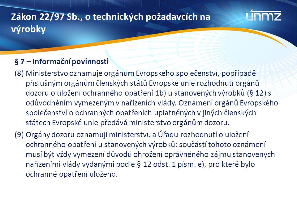 Zákon 22/97 Sb., o technických požadavcích na výrobky § 7 – Informační povinnosti (8) Ministerstvo oznamuje orgánům Evropského společenství, popřípadě příslušným orgánům členských států Evropské unie rozhodnutí orgánů dozoru o uložení ochranného opatření 1b) u stanovených výrobků (§ 12) s odůvodněním vymezeným v nařízeních vlády.