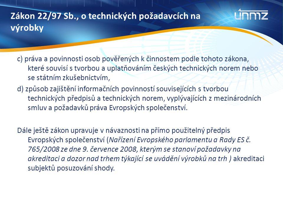 Zákon 22/97 Sb., o technických požadavcích na výrobky c) práva a povinnosti osob pověřených k činnostem podle tohoto zákona, které souvisí s tvorbou a uplatňováním českých technických norem nebo se státním zkušebnictvím, d) způsob zajištění informačních povinností souvisejících s tvorbou technických předpisů a technických norem, vyplývajících z mezinárodních smluv a požadavků práva Evropských společenství.