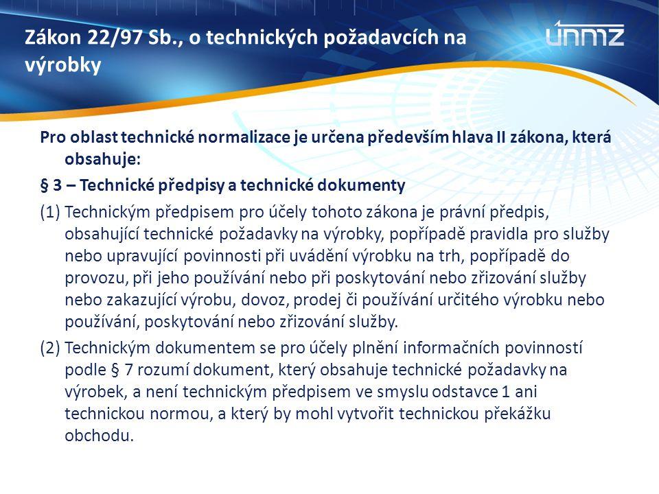 Zákon 22/97 Sb., o technických požadavcích na výrobky Pro oblast technické normalizace je určena především hlava II zákona, která obsahuje: § 3 – Technické předpisy a technické dokumenty (1) Technickým předpisem pro účely tohoto zákona je právní předpis, obsahující technické požadavky na výrobky, popřípadě pravidla pro služby nebo upravující povinnosti při uvádění výrobku na trh, popřípadě do provozu, při jeho používání nebo při poskytování nebo zřizování služby nebo zakazující výrobu, dovoz, prodej či používání určitého výrobku nebo používání, poskytování nebo zřizování služby.