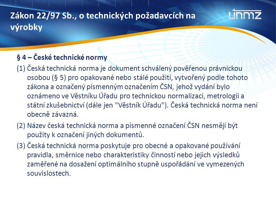 Zákon 22/97 Sb., o technických požadavcích na výrobky § 4 – České technické normy (1) Česká technická norma je dokument schválený pověřenou právnickou osobou (§ 5) pro opakované nebo stálé použití, vytvořený podle tohoto zákona a označený písmenným označením ČSN, jehož vydání bylo oznámeno ve Věstníku Úřadu pro technickou normalizaci, metrologii a státní zkušebnictví (dále jen Věstník Úřadu ).