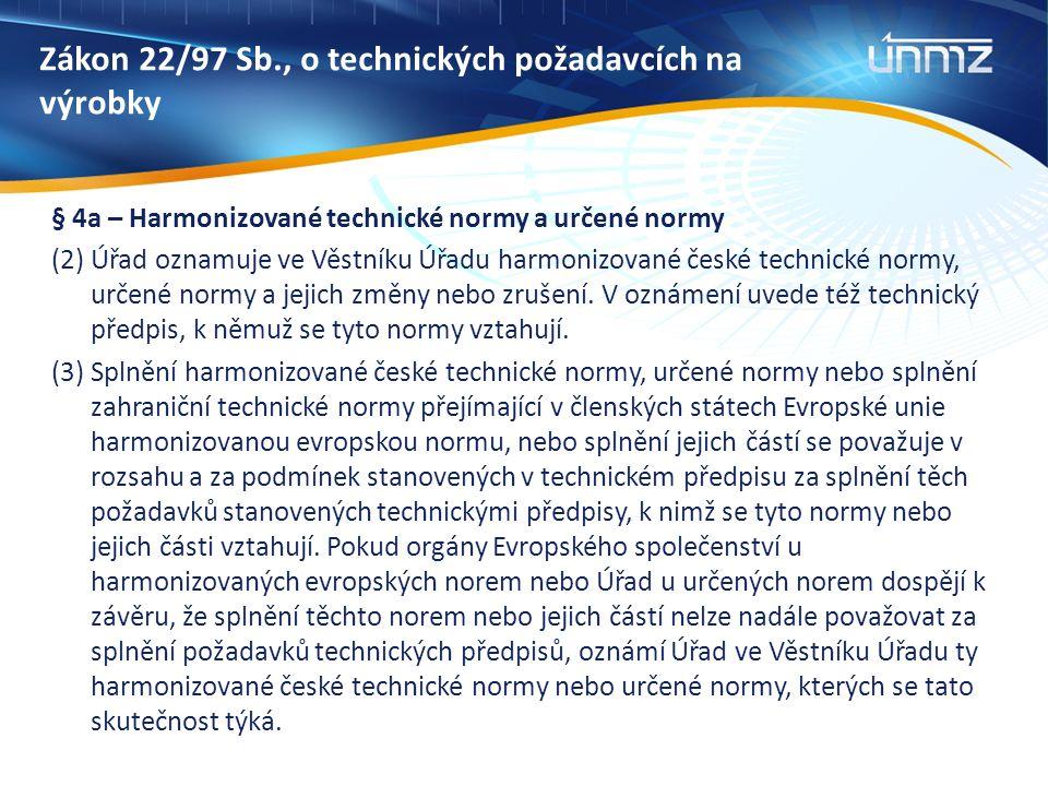 Zákon 22/97 Sb., o technických požadavcích na výrobky § 4a – Harmonizované technické normy a určené normy (2) Úřad oznamuje ve Věstníku Úřadu harmonizované české technické normy, určené normy a jejich změny nebo zrušení.