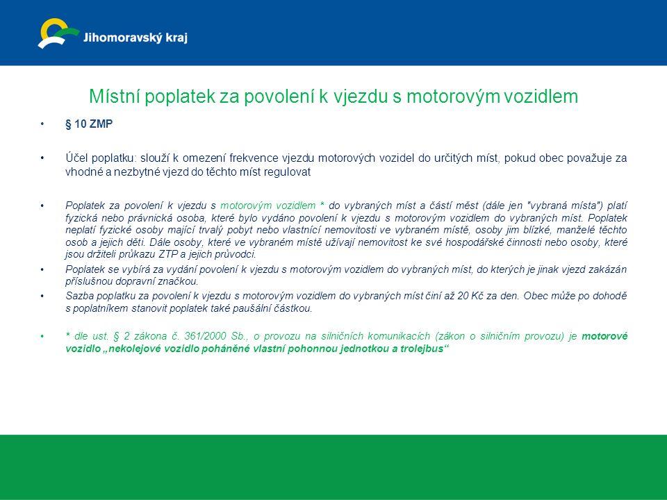 Místní poplatek za povolení k vjezdu s motorovým vozidlem § 10 ZMP Účel poplatku: slouží k omezení frekvence vjezdu motorových vozidel do určitých míst, pokud obec považuje za vhodné a nezbytné vjezd do těchto míst regulovat Poplatek za povolení k vjezdu s motorovým vozidlem * do vybraných míst a částí měst (dále jen vybraná místa ) platí fyzická nebo právnická osoba, které bylo vydáno povolení k vjezdu s motorovým vozidlem do vybraných míst.
