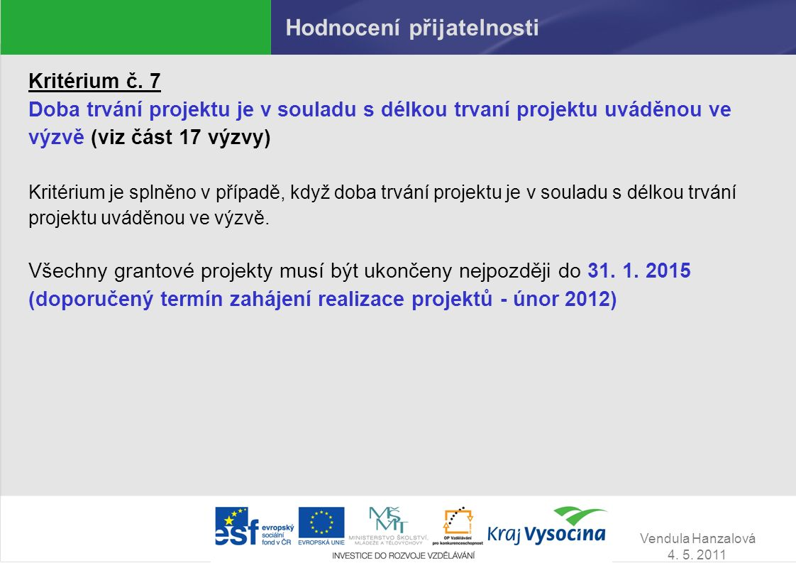 Vendula Hanzalová 4. 5. 2011 Hodnocení přijatelnosti Kritérium č. 7 Doba trvání projektu je v souladu s délkou trvaní projektu uváděnou ve výzvě (viz