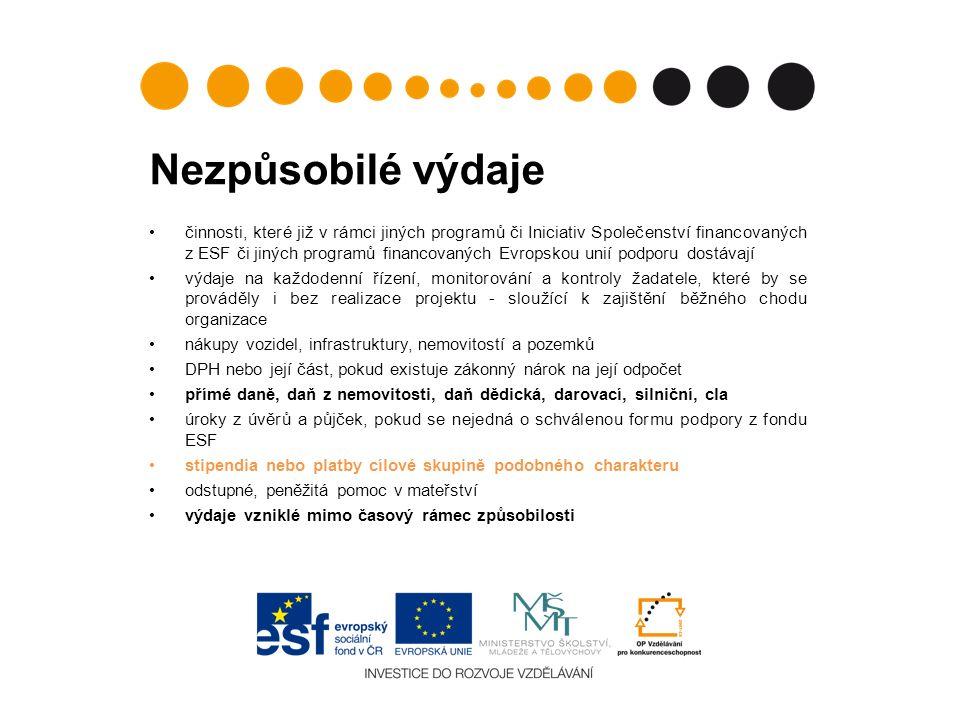 Nezpůsobilé výdaje činnosti, které již v rámci jiných programů či Iniciativ Společenství financovaných z ESF či jiných programů financovaných Evropskou unií podporu dostávají výdaje na každodenní řízení, monitorování a kontroly žadatele, které by se prováděly i bez realizace projektu - sloužící k zajištění běžného chodu organizace nákupy vozidel, infrastruktury, nemovitostí a pozemků DPH nebo její část, pokud existuje zákonný nárok na její odpočet přímé daně, daň z nemovitosti, daň dědická, darovací, silniční, cla úroky z úvěrů a půjček, pokud se nejedná o schválenou formu podpory z fondu ESF stipendia nebo platby cílové skupině podobného charakteru odstupné, peněžitá pomoc v mateřství výdaje vzniklé mimo časový rámec způsobilosti