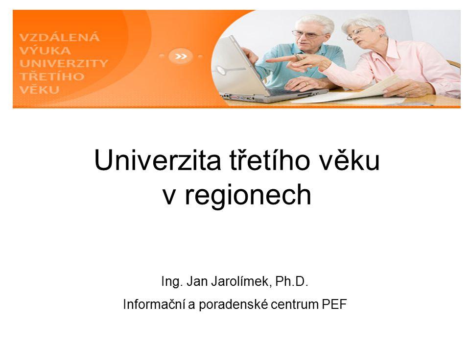 Univerzita třetího věku v regionech Ing. Jan Jarolímek, Ph.D. Informační a poradenské centrum PEF