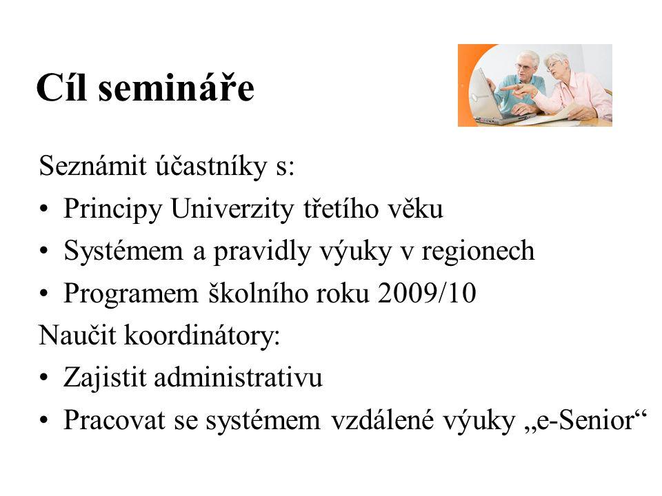 """Cíl semináře Seznámit účastníky s: Principy Univerzity třetího věku Systémem a pravidly výuky v regionech Programem školního roku 2009/10 Naučit koordinátory: Zajistit administrativu Pracovat se systémem vzdálené výuky """"e-Senior"""
