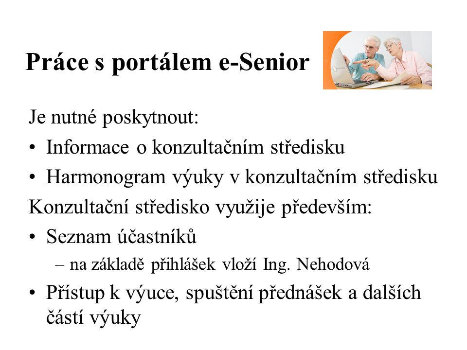 Práce s portálem e-Senior Je nutné poskytnout: Informace o konzultačním středisku Harmonogram výuky v konzultačním středisku Konzultační středisko využije především: Seznam účastníků –na základě přihlášek vloží Ing.