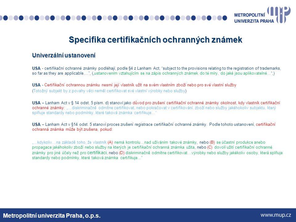 """Specifika certifikačních ochranných známek Univerzální ustanovení USA USA - certifikační ochranné známky podléhají, podle §4 z Lanham Act, subject to the provisions relating to the registration of trademarks, so far as they are applicable.... , (""""ustanovením vztahujícím se na zápis ochranných známek do té míry, do jaké jsou aplikovatelné… ,) USA USA - Certifikační ochrannou známku nesmí její vlastník užít na svém vlastním zboží nebo pro své vlastní služby (Totožný subjekt by z povahy věci neměl certifikovat své vlastní výrobky nebo služby) USA USA – Lanham Act v § 14 odst."""